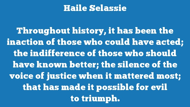 Throughout history, it has been the inaction of those who could have acted; the indifference of those who should have known better; the silence of the voice of justice when it mattered most; that has made it possible for evil to triumph.