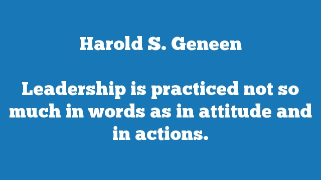 Leadership is practiced not so much in words as in attitude and in actions.