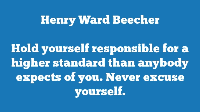 Hold yourself responsible for a higher standard than anybody expects of  you. Never excuse yourself.