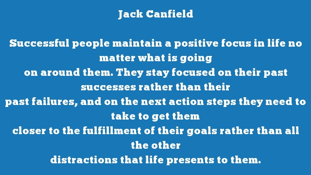 Successful people maintain a positive focus in life no matter what is going  on around them. They stay focused on their past successes rather than their  past failures, and on the next action steps they need to take to get them  closer to the fulfillment of their goals rather than all the other  distractions that life presents to them.