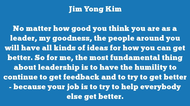 No matter how good you think you are as a leader, my goodness, the people  around you will have all kinds of ideas for how you can get better. So for  me, the most fundamental thing about leadership is to have the humility to  continue to get feedback and to try to get better - because your job is to  try to help everybody else get better.