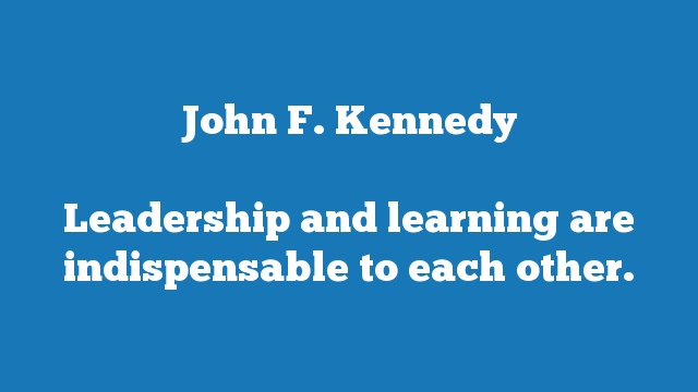 Leadership and learning are indispensable to each other.