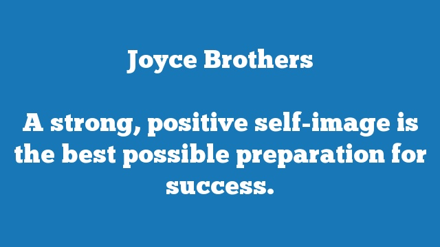 A strong, positive self-image is the best possible preparation for success.