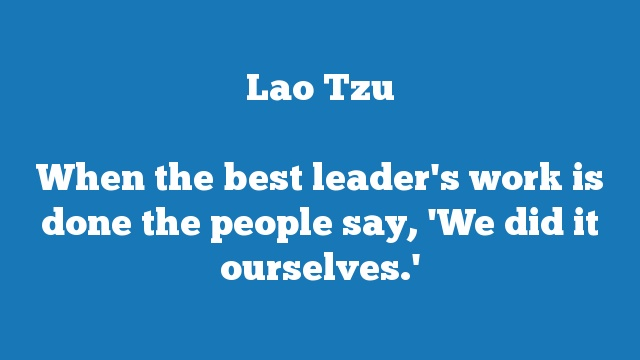 When the best leader's work is done the people say, 'We did it ourselves.'