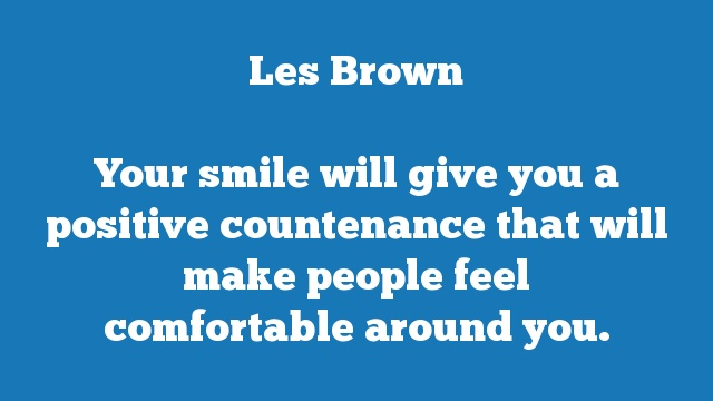 Your smile will give you a positive countenance that will make people feel  comfortable around you.