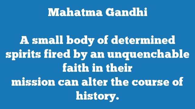 A small body of determined spirits fired by an unquenchable faith in their  mission can alter the course of history.