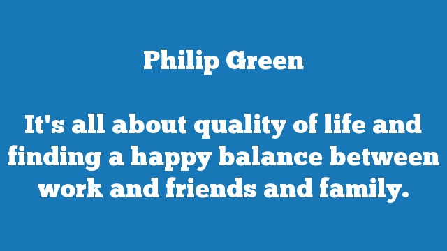 It's all about quality of life and finding a happy balance between work and friends and family.