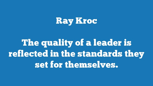 The quality of a leader is reflected in the standards they set for themselves.