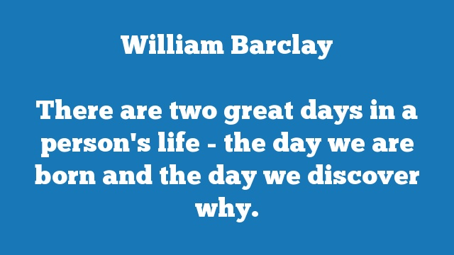 There are two great days in a person's life - the day we are born and the day we discover why.