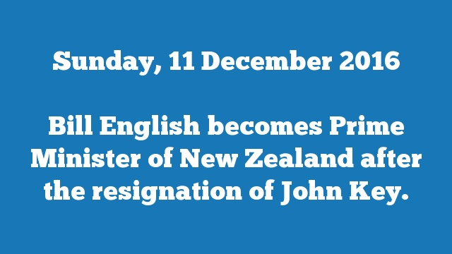Bill English becomes Prime Minister of New Zealand after the resignation of John Key.