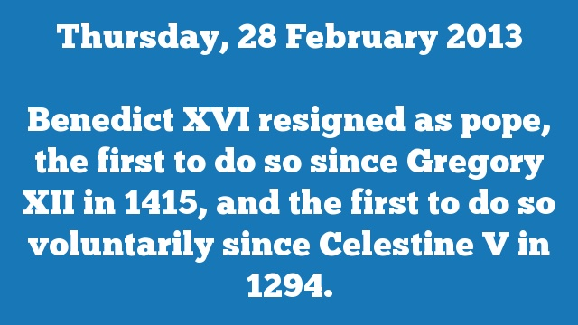 Benedict XVI resigned as pope, the first to do so since Gregory XII in 1415, and the first to do so voluntarily since Celestine V in 1294.