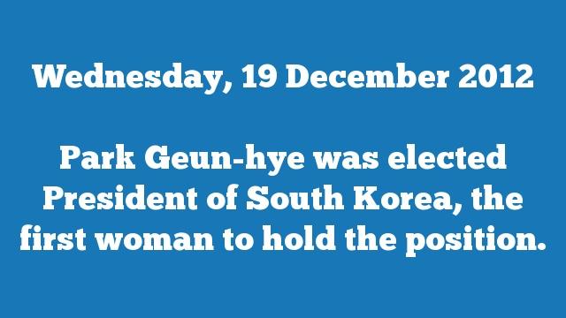 Park Geun-hye was elected President of South Korea, the first woman to hold the position.