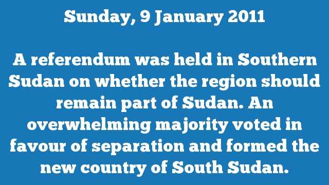 A referendum was held in Southern Sudan on whether the region should remain part of Sudan. An overwhelming majority voted in favour of separation and formed the new country of South Sudan.
