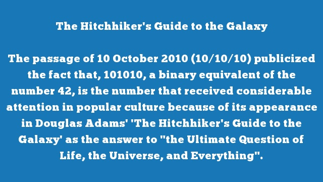 "The passage of 10 October 2010 (10/10/10) publicized the fact that, 101010, a binary equivalent of the number 42, is the number that received considerable attention in popular culture because of its appearance in Douglas Adams' 'The Hitchhiker's Guide to the Galaxy' as the answer to ""the Ultimate Question of Life, the Universe, and Everything""."