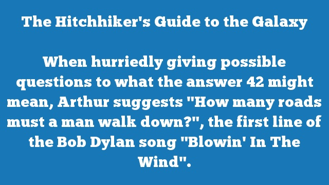 "When hurriedly giving possible questions to what the answer 42 might mean, Arthur suggests ""How many roads must a man walk down?"", the first line of the Bob Dylan song ""Blowin' In The Wind""."
