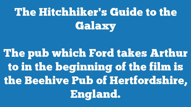 The pub which Ford takes Arthur to in the beginning of the film is the Beehive Pub of Hertfordshire, England.