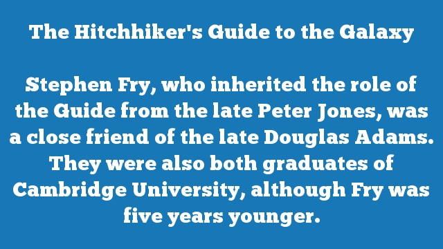 Stephen Fry, who inherited the role of the Guide from the late Peter Jones, was a close friend of the late Douglas Adams. They were also both graduates of Cambridge University, although Fry was five years younger.