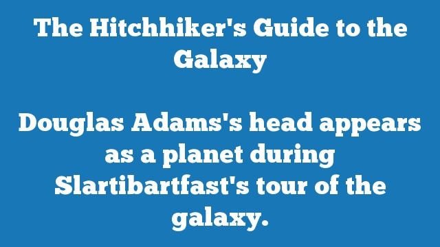 Douglas Adams's head appears as a planet during Slartibartfast's tour of the galaxy.