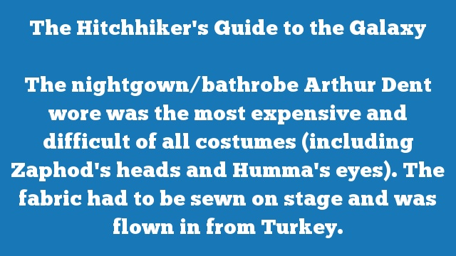 The nightgown/bathrobe Arthur Dent wore was the most expensive and difficult of all costumes (including Zaphod's heads and Humma's eyes). The fabric had to be sewn on stage and was flown in from Turkey.