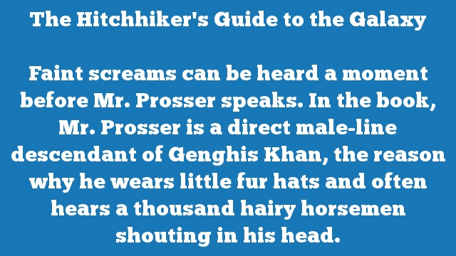 Faint screams can be heard a moment before Mr. Prosser speaks. In the book, Mr. Prosser is a direct male-line descendant of Genghis Khan, the reason why he wears little fur hats and often hears a thousand hairy horsemen shouting in his head.