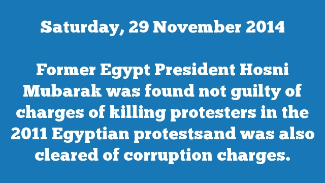 Former Egypt President Hosni Mubarak was found not guilty of charges of killing protesters in the 2011 Egyptian protestsand was also cleared of corruption charges.