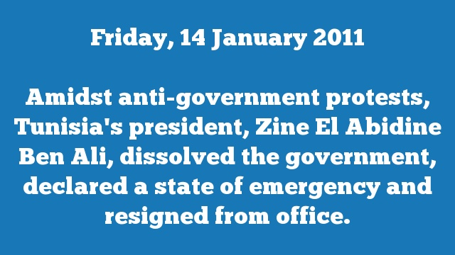Amidst anti-government protests, Tunisia's president, Zine El Abidine Ben Ali, dissolved the government, declared a state of emergency and resigned from office.