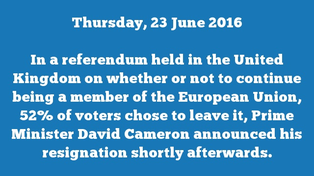 In a referendum held in the United Kingdom on whether or not to continue being a member of the European Union, 52% of voters chose to leave it, Prime Minister David Cameron announced his resignation shortly afterwards.