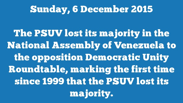 The PSUV lost its majority in the National Assembly of Venezuela to the opposition Democratic Unity Roundtable, marking the first time since 1999 that the PSUV lost its majority.